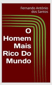 O Homem Mais rico Do Mundo de Fernando Antonio dos Santos
